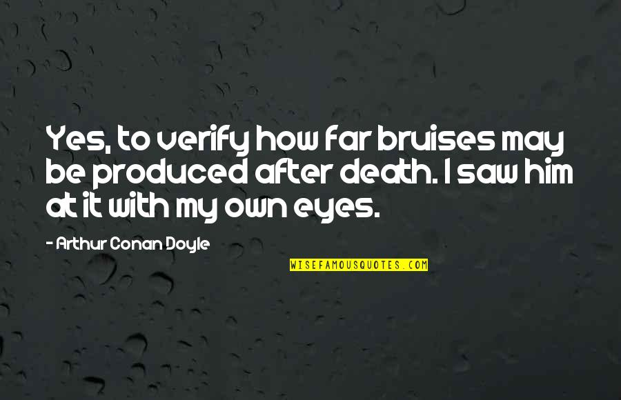 My Own Eyes Quotes By Arthur Conan Doyle: Yes, to verify how far bruises may be