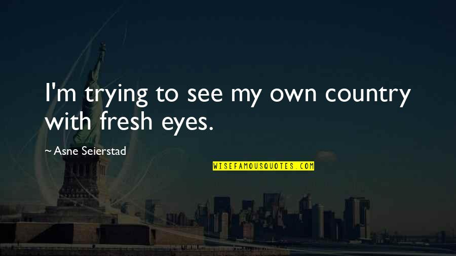 My Own Eyes Quotes By Asne Seierstad: I'm trying to see my own country with