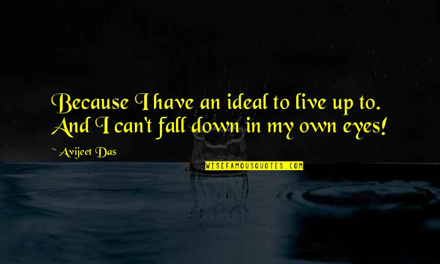 My Own Eyes Quotes By Avijeet Das: Because I have an ideal to live up