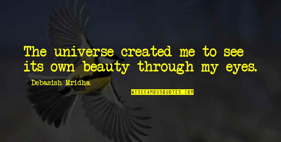 My Own Eyes Quotes By Debasish Mridha: The universe created me to see its own
