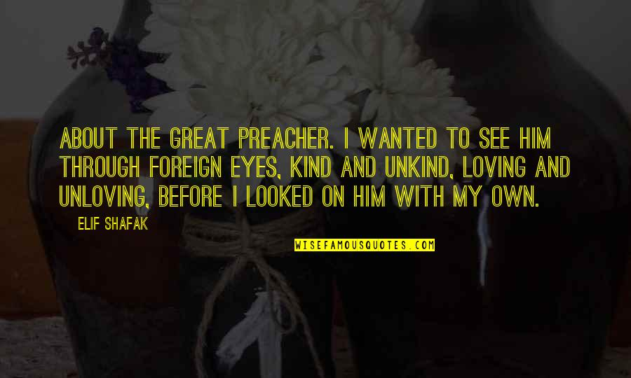 My Own Eyes Quotes By Elif Shafak: About the great preacher. I wanted to see
