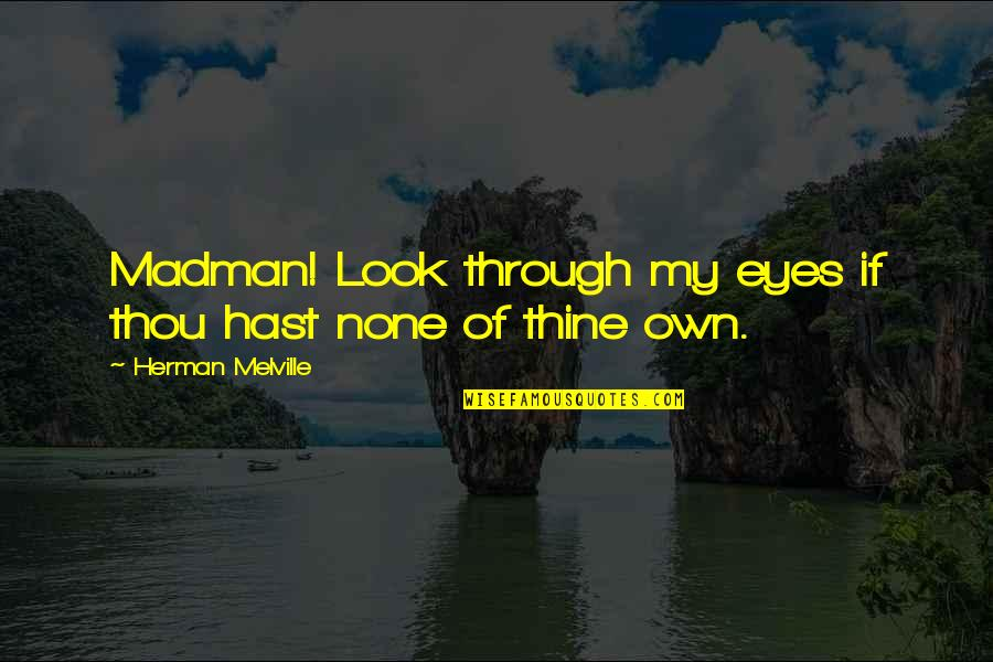 My Own Eyes Quotes By Herman Melville: Madman! Look through my eyes if thou hast