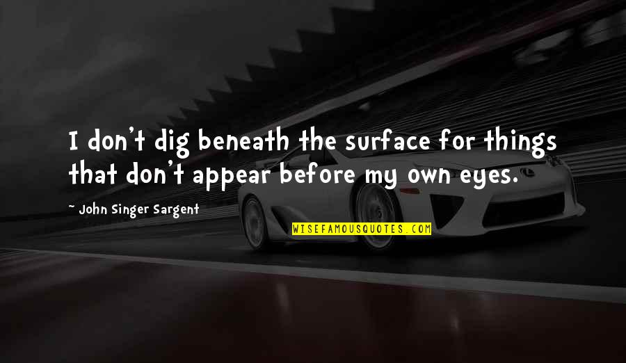 My Own Eyes Quotes By John Singer Sargent: I don't dig beneath the surface for things