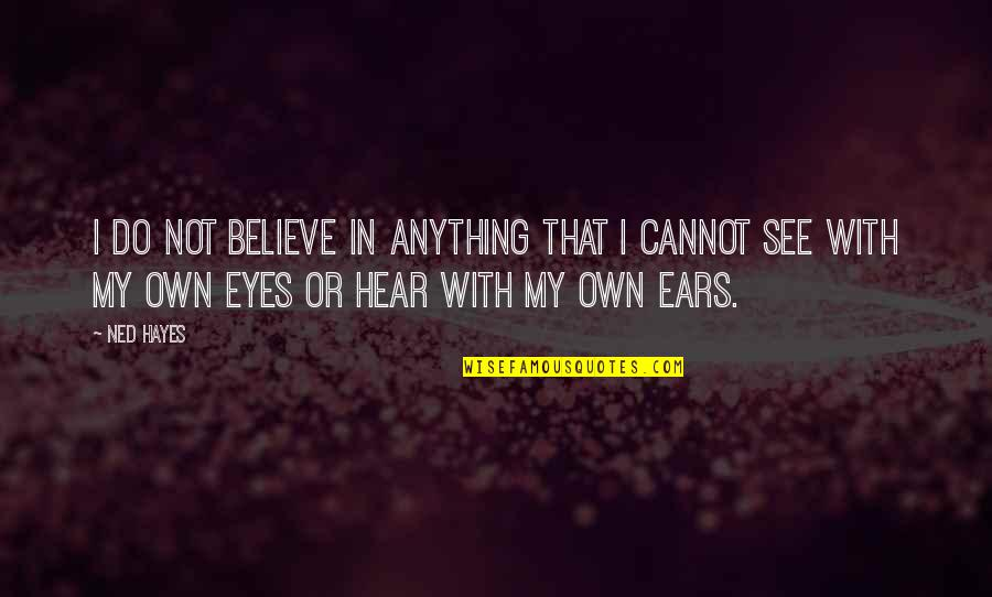 My Own Eyes Quotes By Ned Hayes: I do not believe in anything that I
