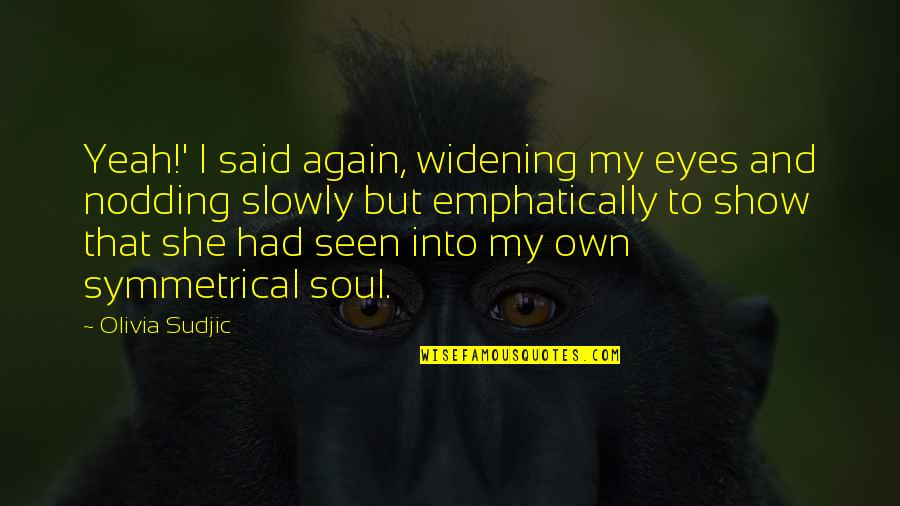 My Own Eyes Quotes By Olivia Sudjic: Yeah!' I said again, widening my eyes and