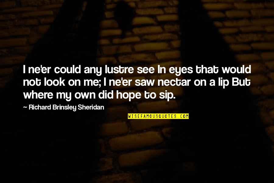 My Own Eyes Quotes By Richard Brinsley Sheridan: I ne'er could any lustre see In eyes