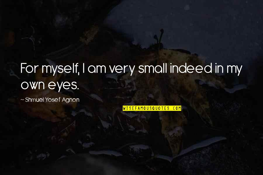 My Own Eyes Quotes By Shmuel Yosef Agnon: For myself, I am very small indeed in