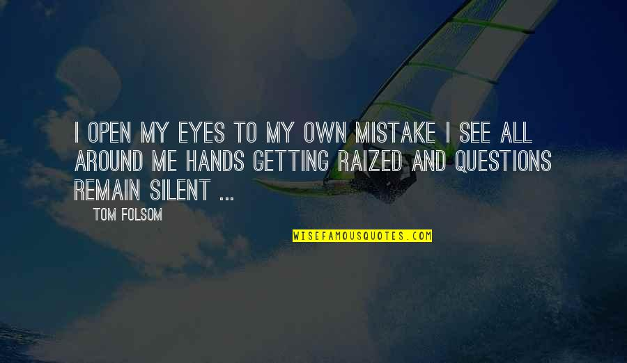 My Own Eyes Quotes By Tom Folsom: I open my eyes To my own mistake