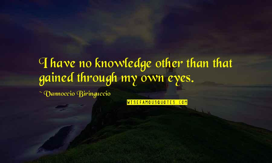 My Own Eyes Quotes By Vannoccio Biringuccio: I have no knowledge other than that gained