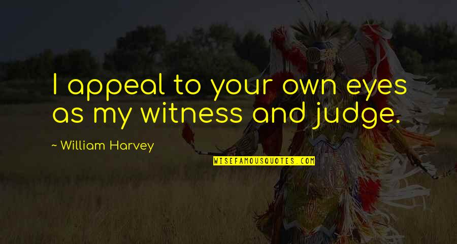 My Own Eyes Quotes By William Harvey: I appeal to your own eyes as my