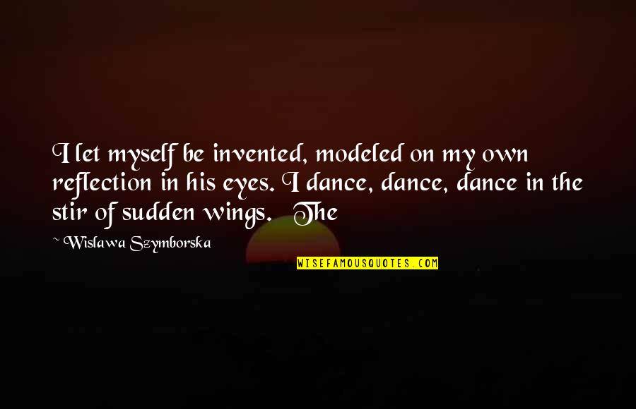 My Own Eyes Quotes By Wislawa Szymborska: I let myself be invented, modeled on my