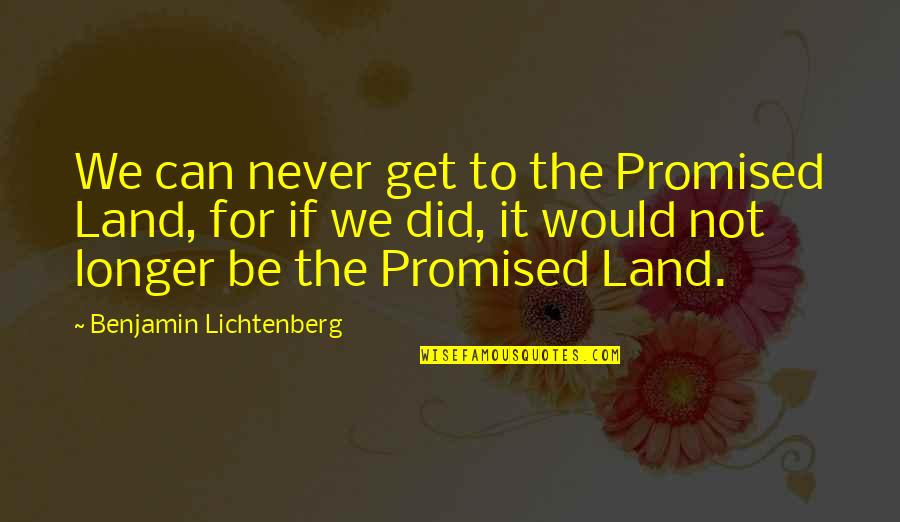 My Promised Land Quotes By Benjamin Lichtenberg: We can never get to the Promised Land,