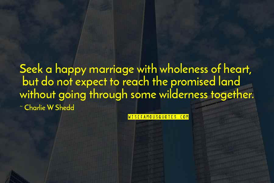 My Promised Land Quotes By Charlie W Shedd: Seek a happy marriage with wholeness of heart,