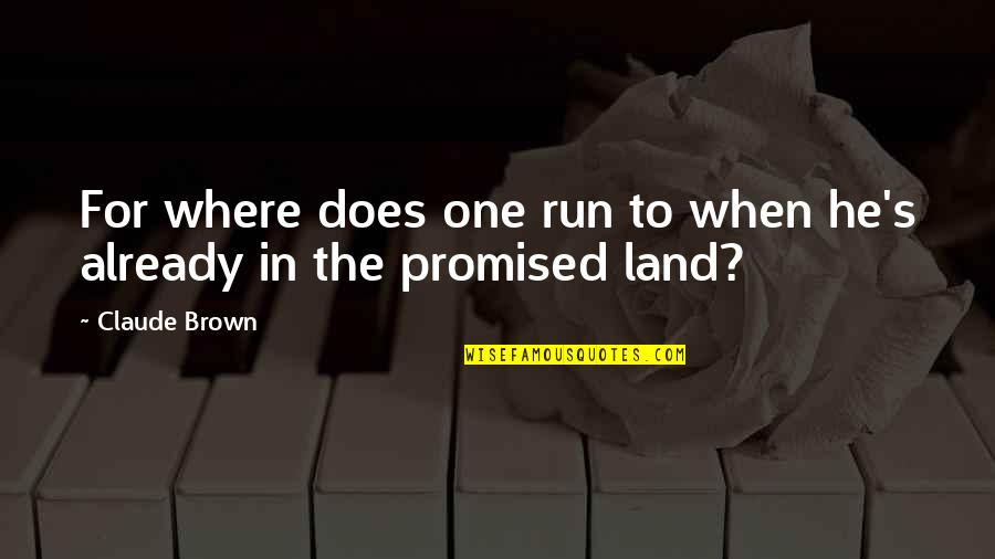 My Promised Land Quotes By Claude Brown: For where does one run to when he's
