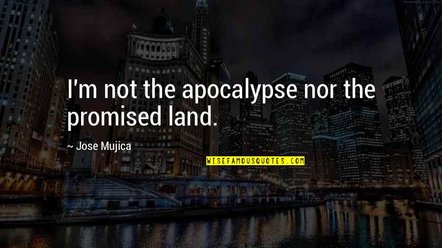 My Promised Land Quotes By Jose Mujica: I'm not the apocalypse nor the promised land.