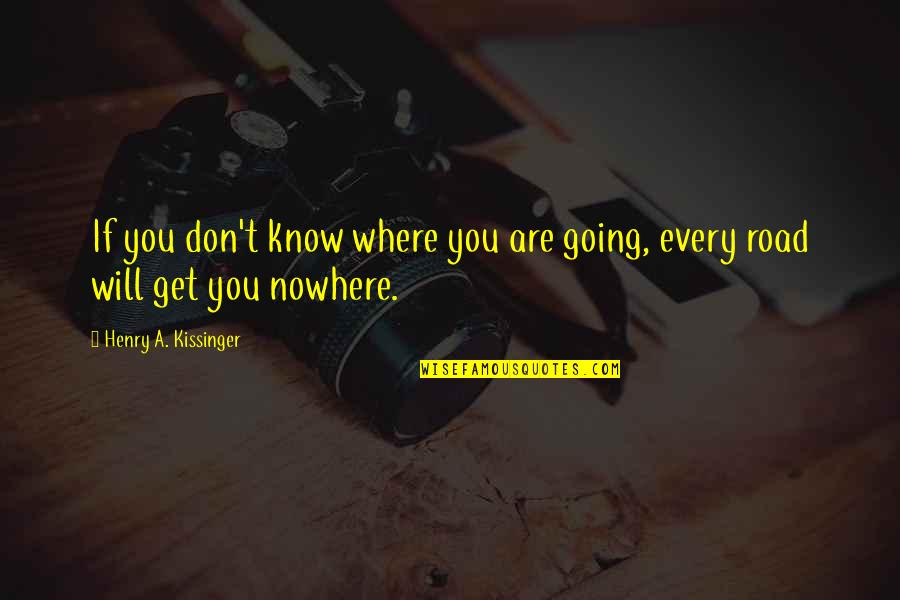 My Road To Nowhere Quotes By Henry A. Kissinger: If you don't know where you are going,