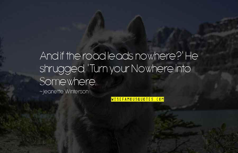My Road To Nowhere Quotes By Jeanette Winterson: And if the road leads nowhere?' He shrugged.