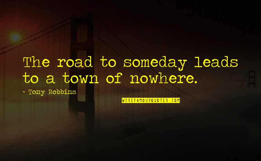 My Road To Nowhere Quotes By Tony Robbins: The road to someday leads to a town
