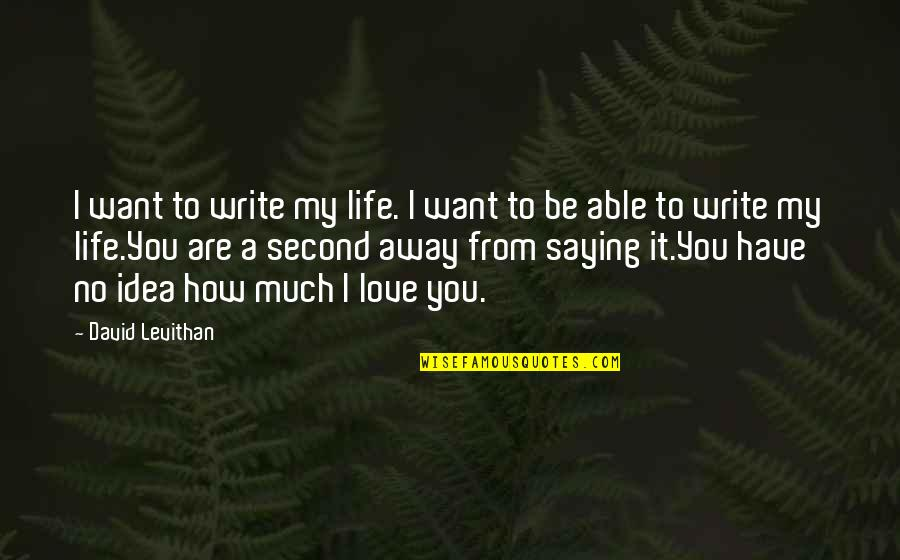 My Second Love Quotes By David Levithan: I want to write my life. I want