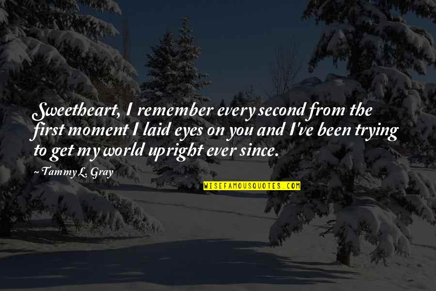 My Second Love Quotes By Tammy L. Gray: Sweetheart, I remember every second from the first