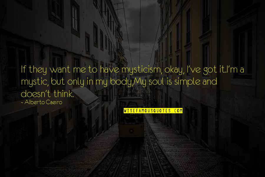 My Simple Life Quotes By Alberto Caeiro: If they want me to have mysticism, okay,