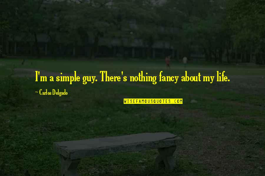 My Simple Life Quotes By Carlos Delgado: I'm a simple guy. There's nothing fancy about