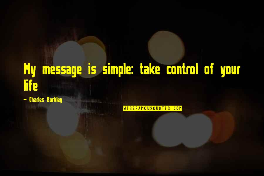 My Simple Life Quotes By Charles Barkley: My message is simple: take control of your