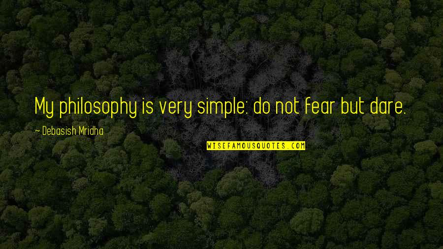 My Simple Life Quotes By Debasish Mridha: My philosophy is very simple: do not fear