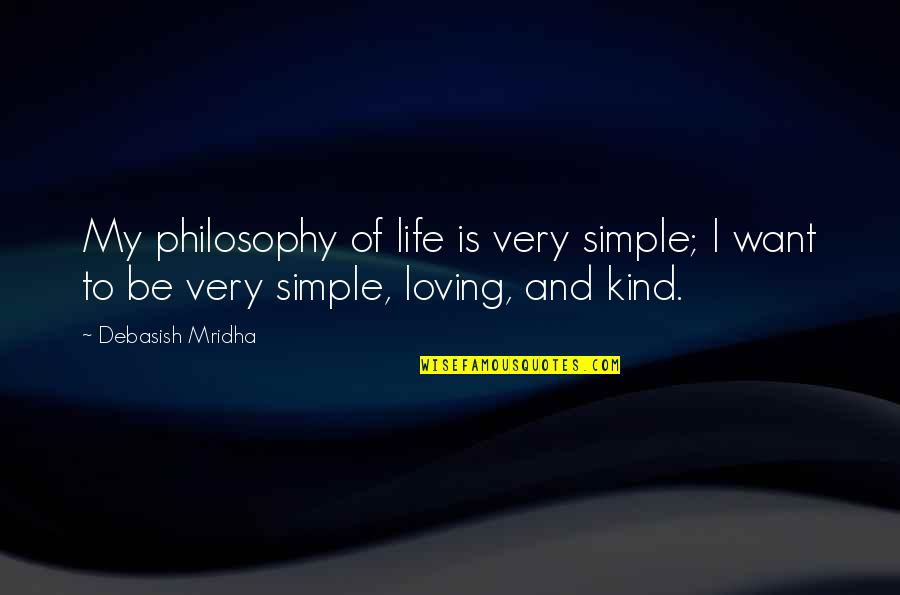 My Simple Life Quotes By Debasish Mridha: My philosophy of life is very simple; I