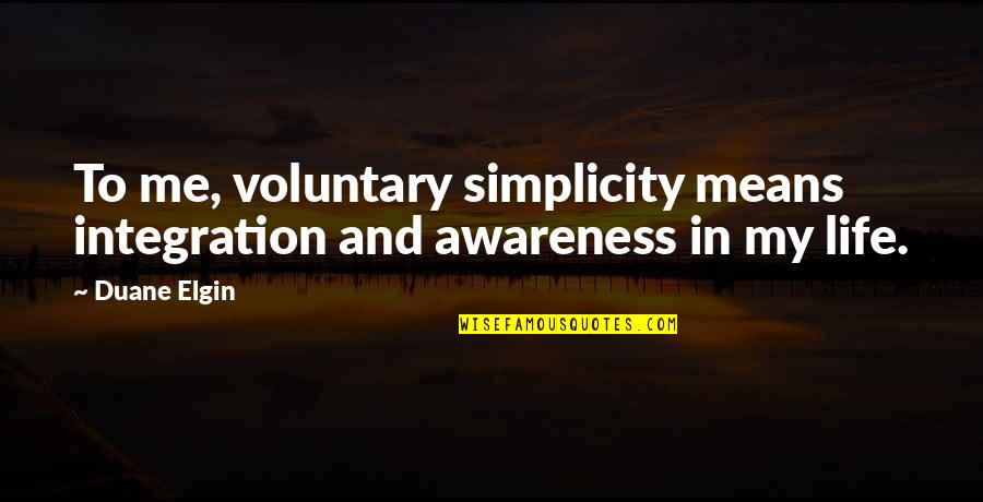My Simple Life Quotes By Duane Elgin: To me, voluntary simplicity means integration and awareness