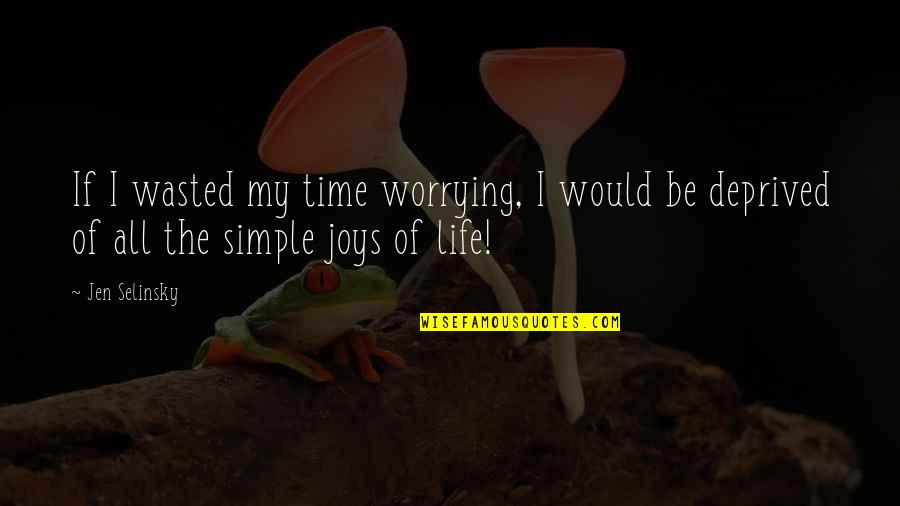 My Simple Life Quotes By Jen Selinsky: If I wasted my time worrying, I would