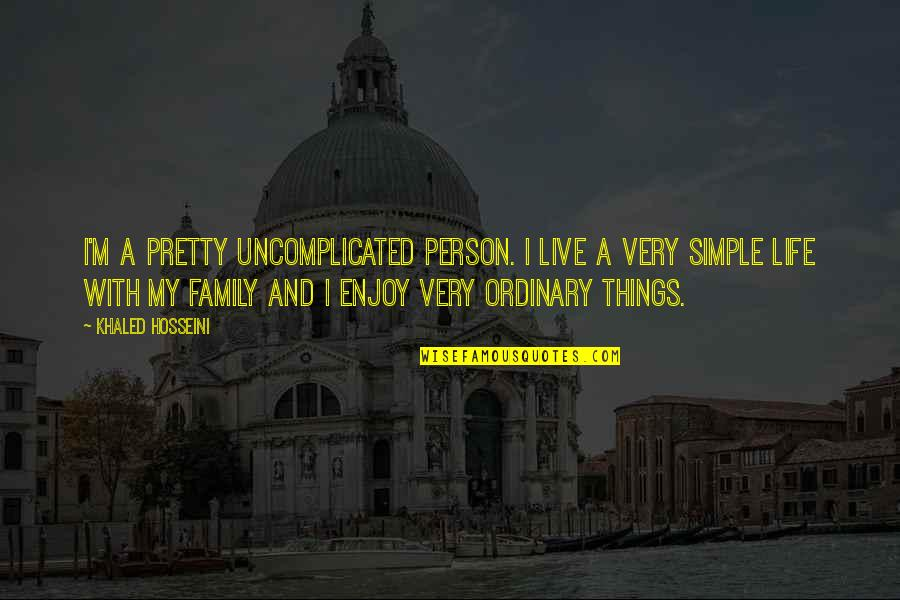 My Simple Life Quotes By Khaled Hosseini: I'm a pretty uncomplicated person. I live a