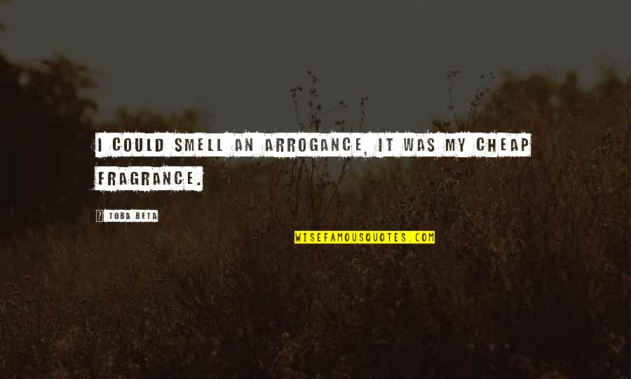 My Simple Life Quotes By Toba Beta: I could smell an arrogance, it was my