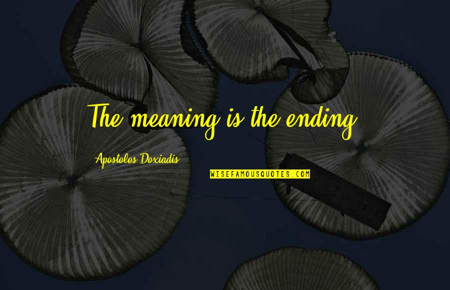 My Sister Doesn't Love Me Quotes By Apostolos Doxiadis: The meaning is the ending.