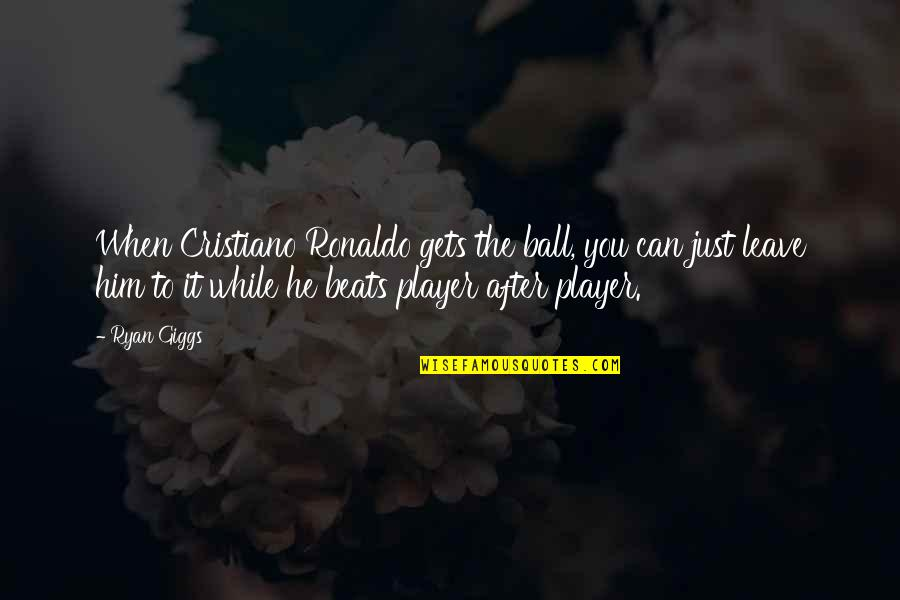 My Sister Doesn't Love Me Quotes By Ryan Giggs: When Cristiano Ronaldo gets the ball, you can