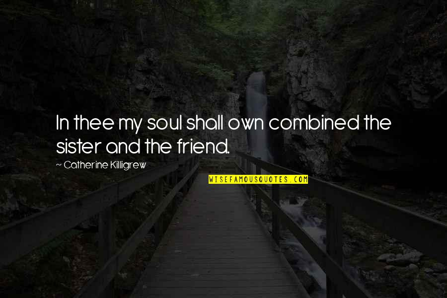My Sister My Best Friend Quotes By Catherine Killigrew: In thee my soul shall own combined the