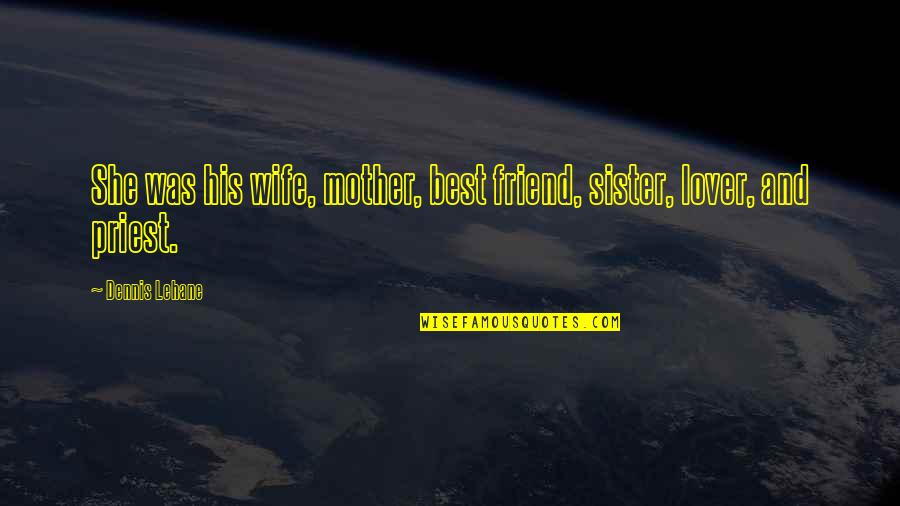 My Sister My Best Friend Quotes By Dennis Lehane: She was his wife, mother, best friend, sister,