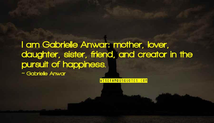 My Sister My Best Friend Quotes By Gabrielle Anwar: I am Gabrielle Anwar: mother, lover, daughter, sister,