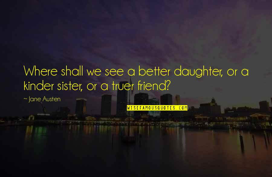 My Sister My Best Friend Quotes By Jane Austen: Where shall we see a better daughter, or