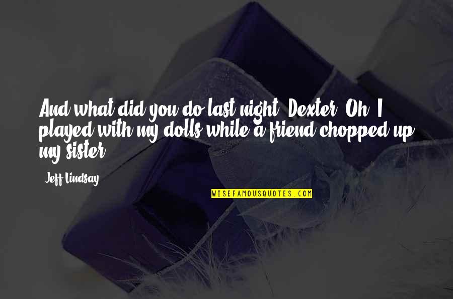 My Sister My Best Friend Quotes By Jeff Lindsay: And what did you do last night, Dexter?