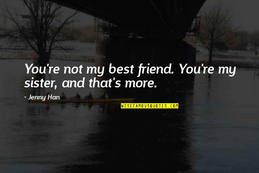 My Sister My Best Friend Quotes By Jenny Han: You're not my best friend. You're my sister,
