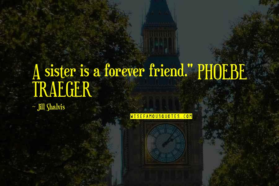 """My Sister My Best Friend Quotes By Jill Shalvis: A sister is a forever friend."""" PHOEBE TRAEGER"""