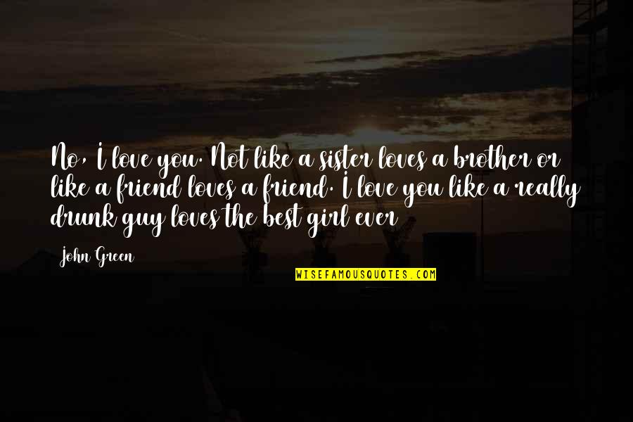 My Sister My Best Friend Quotes By John Green: No, I love you. Not like a sister
