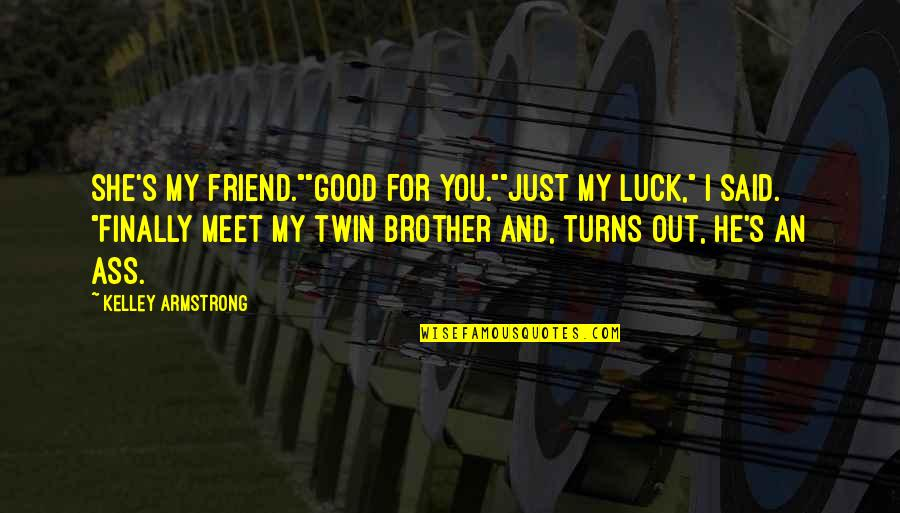 """My Sister My Best Friend Quotes By Kelley Armstrong: She's my friend.""""""""Good for you.""""""""Just my luck,"""" I"""