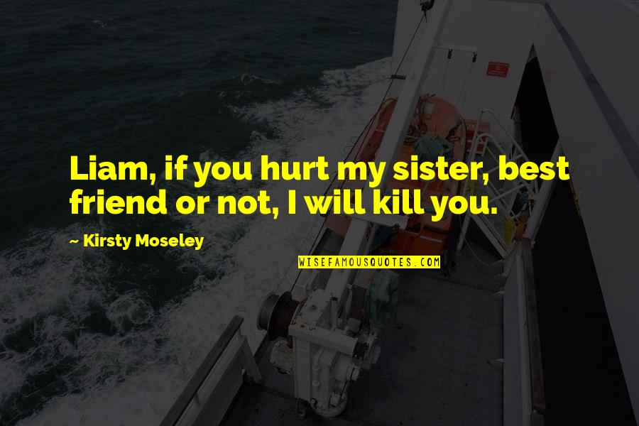My Sister My Best Friend Quotes By Kirsty Moseley: Liam, if you hurt my sister, best friend