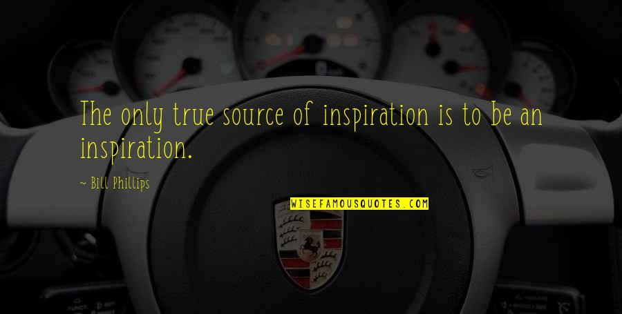 My Source Of Inspiration Quotes By Bill Phillips: The only true source of inspiration is to