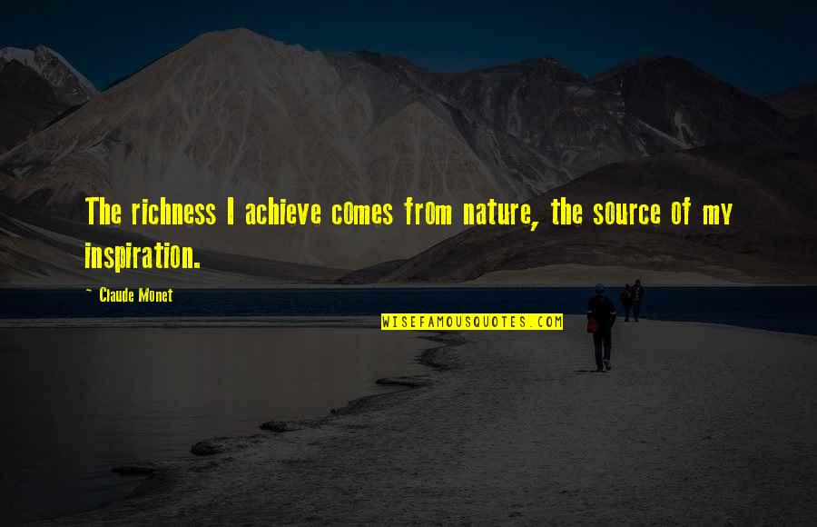 My Source Of Inspiration Quotes By Claude Monet: The richness I achieve comes from nature, the