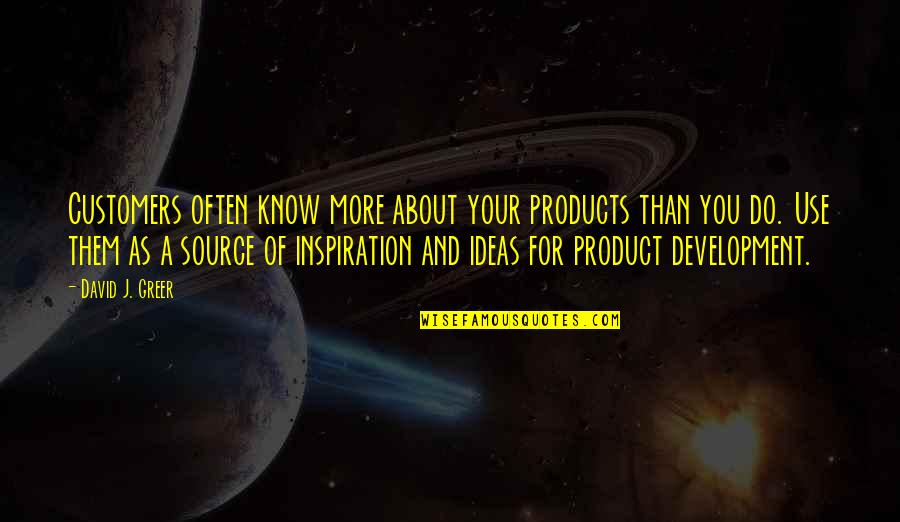 My Source Of Inspiration Quotes By David J. Greer: Customers often know more about your products than