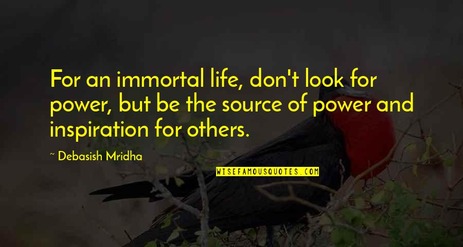 My Source Of Inspiration Quotes By Debasish Mridha: For an immortal life, don't look for power,