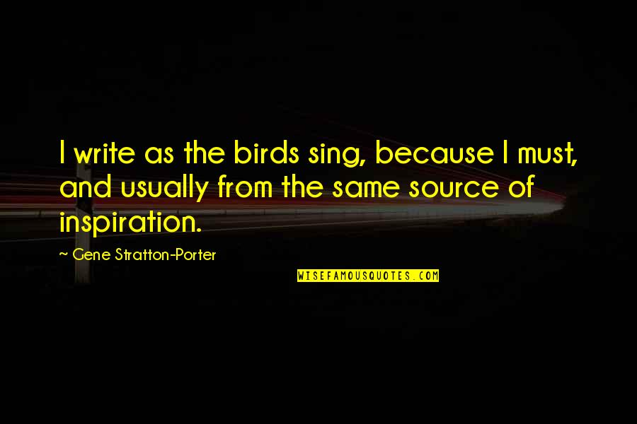 My Source Of Inspiration Quotes By Gene Stratton-Porter: I write as the birds sing, because I